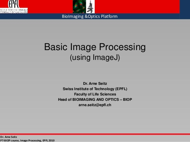 Dr. Arne Seitz PT-BIOP course, Image Processing, EPFL 2010 BioImaging &Optics Platform Basic Image Processing (using Image...