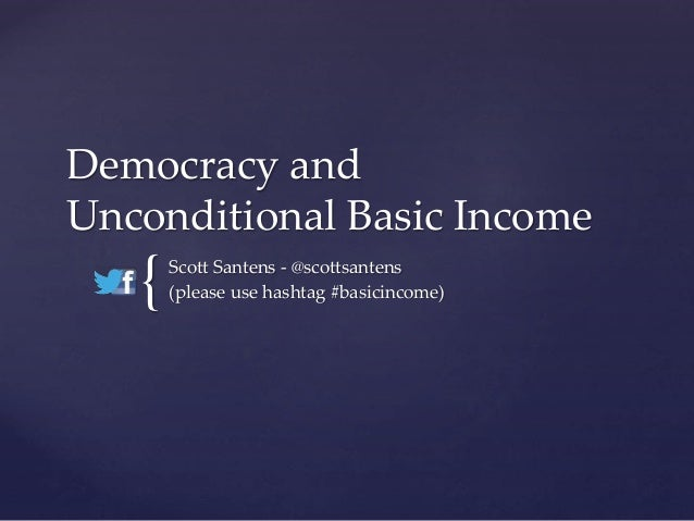 { Democracy and Unconditional Basic Income Scott Santens - @scottsantens (please use hashtag #basicincome)