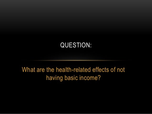 What are the health-related effects of not having basic income? QUESTION: