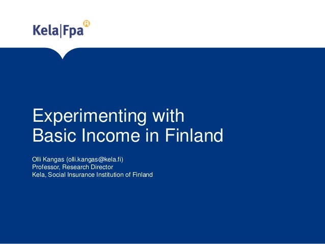 Experimenting with Basic Income in Finland Olli Kangas (olli.kangas@kela.fi) Professor, Research Director Kela, Social Ins...