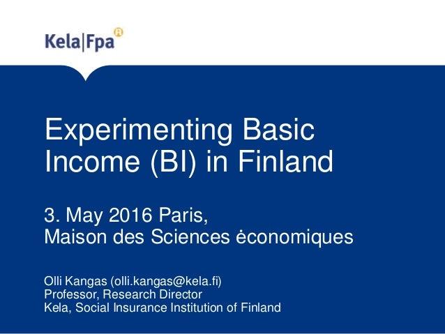 Experimenting Basic Income (BI) in Finland 3. May 2016 Paris, Maison des Sciences ėconomiques Olli Kangas (olli.kangas@kel...