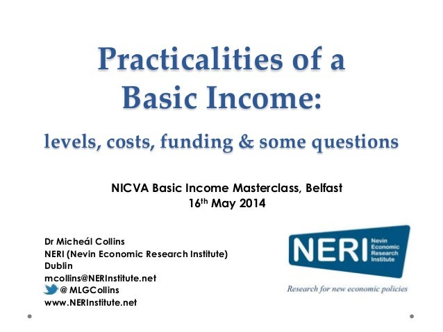 Practicalities of a Basic Income: levels, costs, funding & some questions Dr Micheál Collins NERI (Nevin Economic Research...