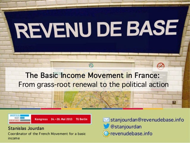 The Basic Income Movement in France:From grass-root renewal to the political actionStanislas JourdanCoordinator of the Fre...