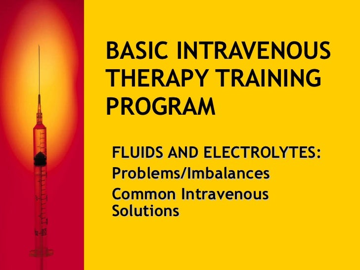 BASIC INTRAVENOUS THERAPY TRAINING PROGRAM FLUIDS AND ELECTROLYTES: Problems/Imbalances Common Intravenous Solutions
