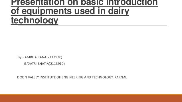 Presentation on basic introduction of equipments used in dairy technology By:- AMRITA RANA(2113920) GAYATRI BHATIA(2113910...