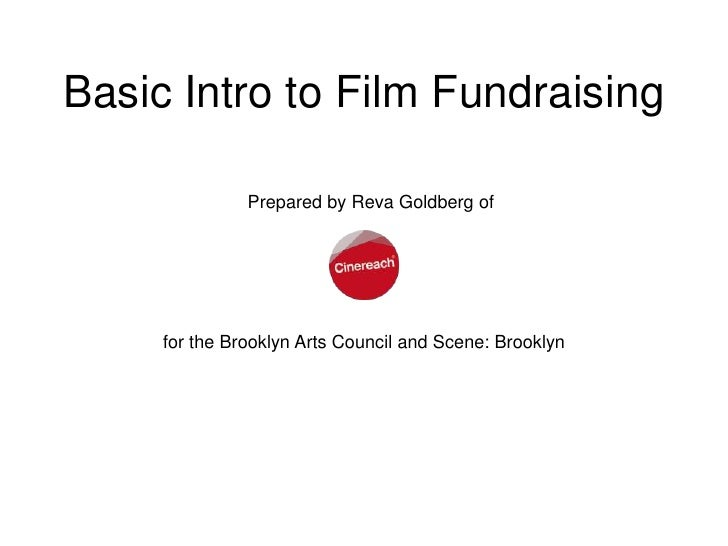 Basic Intro to Film Fundraising                 Prepared by Reva Goldberg of          for the Brooklyn Arts Council and Sc...