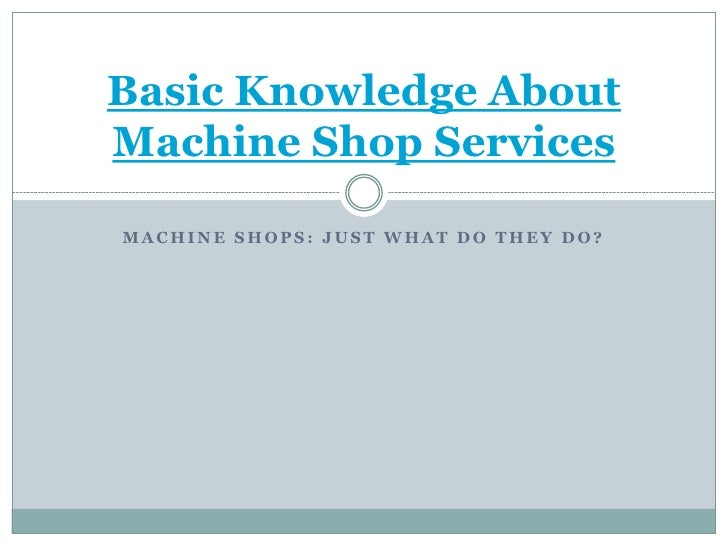Basic Knowledge About Machine Shop Services  MACHINE SHOPS: JUST WHAT DO THEY DO?
