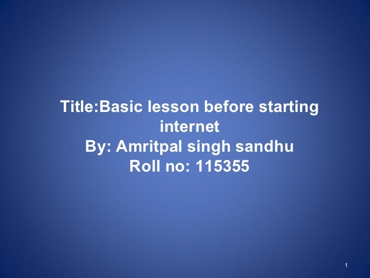 Title:Basic lesson before starting              internet    By: Amritpal singh sandhu         Roll no: 115355             ...