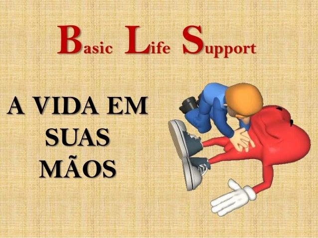 Basic Life SupportA VIDA EM   SUAS  MÃOS