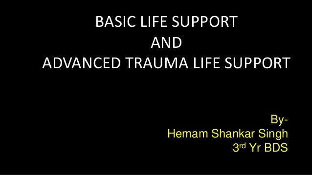 BASIC LIFE SUPPORT AND ADVANCED TRAUMA LIFE SUPPORT By- Hemam Shankar Singh 3rd Yr BDS