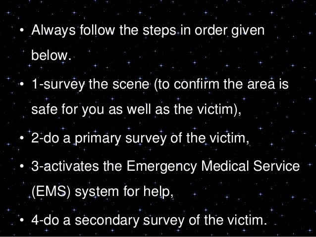 • Always follow the steps in order givenbelow.• 1-survey the scene (to confirm the area issafe for you as well as the vict...