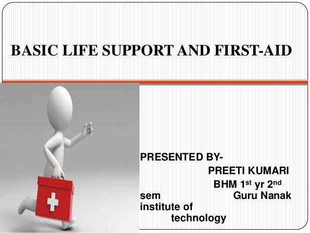 BASIC LIFE SUPPORT AND FIRST-AID PRESENTED BY- PREETI KUMARI BHM 1st yr 2nd sem Guru Nanak institute of technology