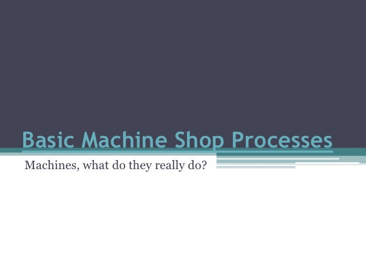 Basic Machine Shop Processes<br />Machines, what do they really do?<br />