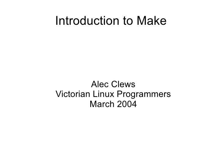 Introduction to Make <ul><ul><li>Alec Clews </li></ul></ul><ul><ul><li>Victorian Linux Programmers </li></ul></ul><ul><ul>...