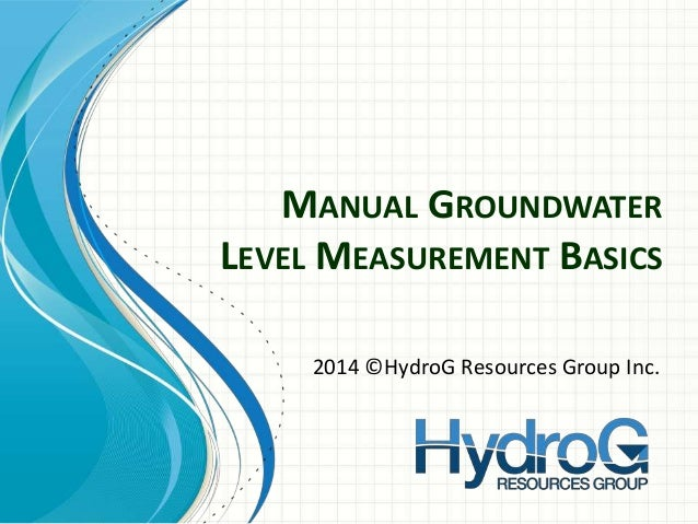 MANUAL GROUNDWATER LEVEL MEASUREMENT BASICS 2014 ©HydroG Resources Group Inc.