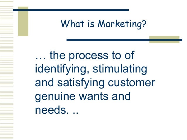 What is Marketing?… the process to ofidentifying, stimulatingand satisfying customergenuine wants andneeds. ..