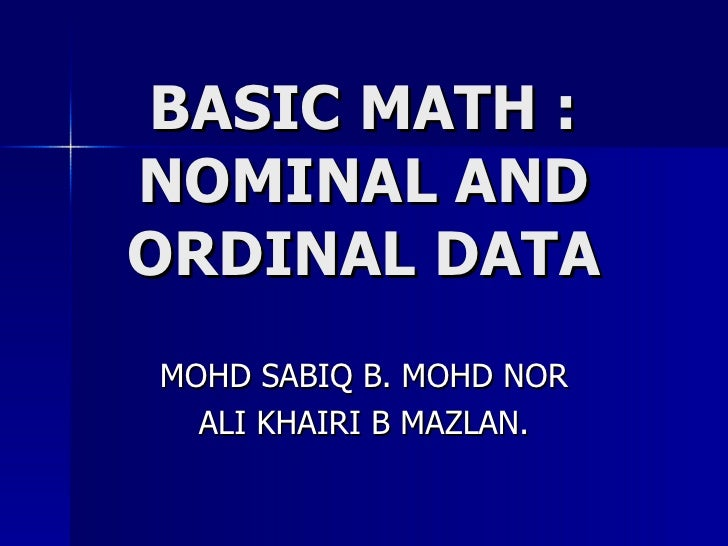 BASIC MATH : NOMINAL AND ORDINAL DATA MOHD SABIQ B. MOHD NOR ALI KHAIRI B MAZLAN.