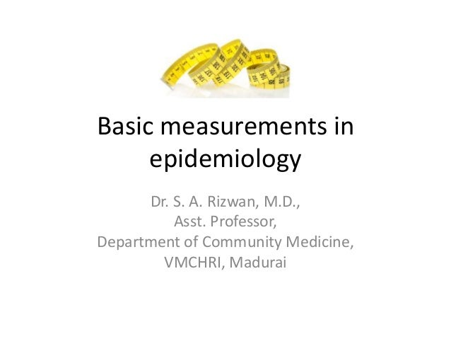 Basic measurements in epidemiology Dr. S. A. Rizwan, M.D., Asst. Professor, Department of Community Medicine, VMCHRI, Madu...