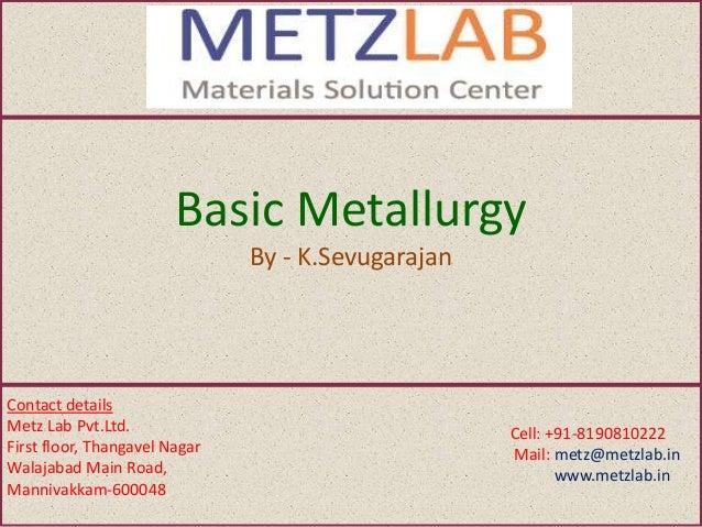 Basic Metallurgy By - K.Sevugarajan Contact details Metz Lab Pvt.Ltd. First floor, Thangavel Nagar Walajabad Main Road, Ma...