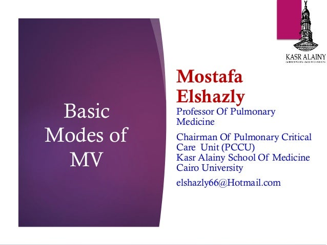 Basic Modes of MV Mostafa Elshazly Professor Of Pulmonary Medicine Chairman Of Pulmonary Critical Care Unit (PCCU) Kasr Al...