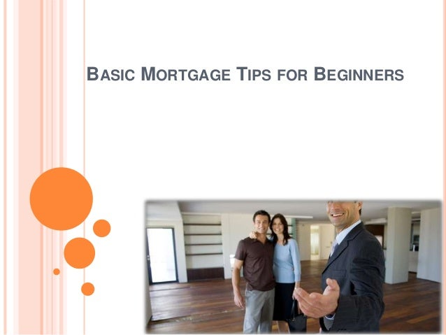 BASIC MORTGAGE TIPS FOR BEGINNERS