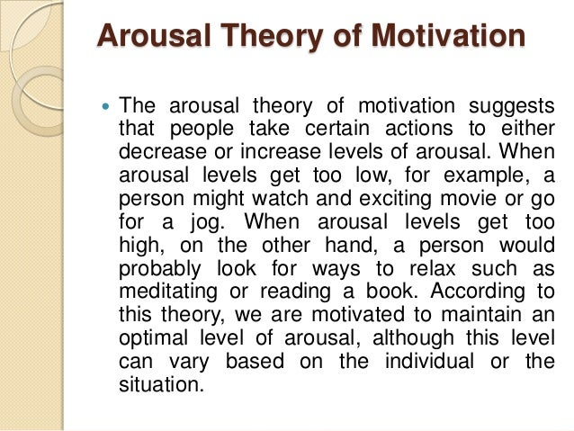 "the arousal theory of motivation for stacie The arousal theory of motivation states that motivation is tied to specific levels of "" arousal"", which in psychology represents mentally alertness."