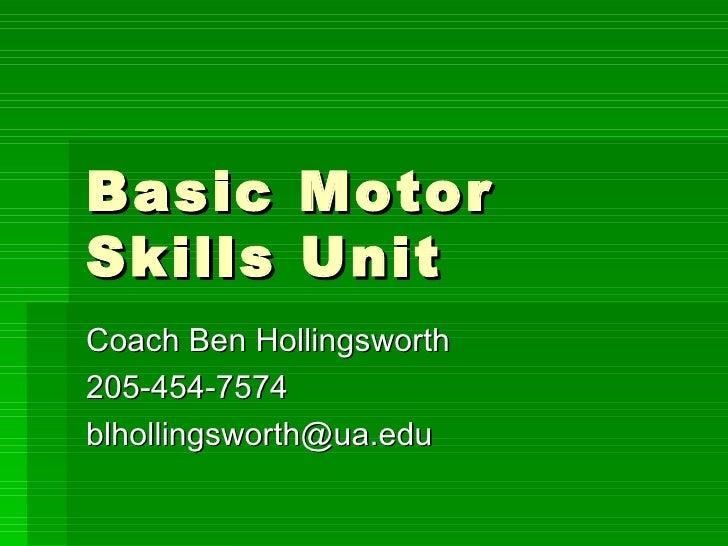 Basic Motor Skills Unit Coach Ben Hollingsworth 205-454-7574 [email_address]