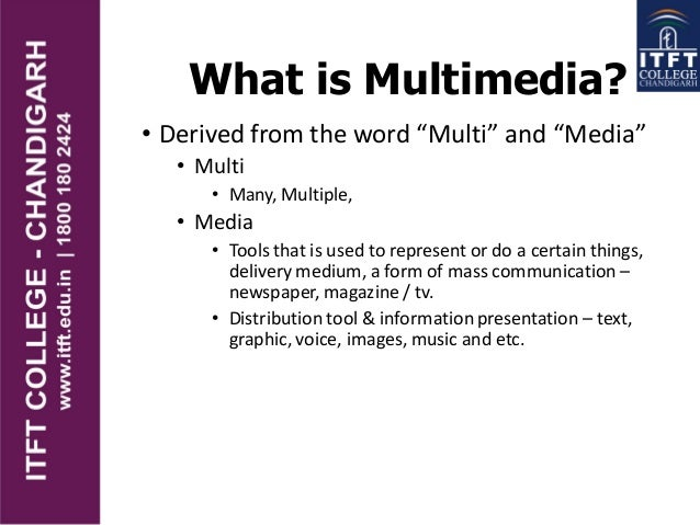 "What is Multimedia? • Derived from the word ""Multi"" and ""Media"" • Multi • Many, Multiple, • Media • Tools that is used to ..."