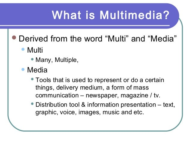 "What is Multimedia? Derived from the word ""Multi"" and ""Media"" Multi  Many, Multiple, Media  Tools that is used to rep..."