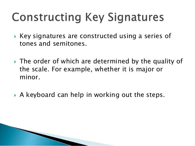 Key signatures are constructed using a series of tones and semitones.  The order of which are determined by the quality...