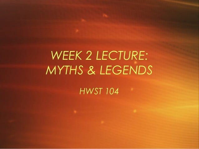 WEEK 2 LECTURE: MYTHS & LEGENDS HWST 104