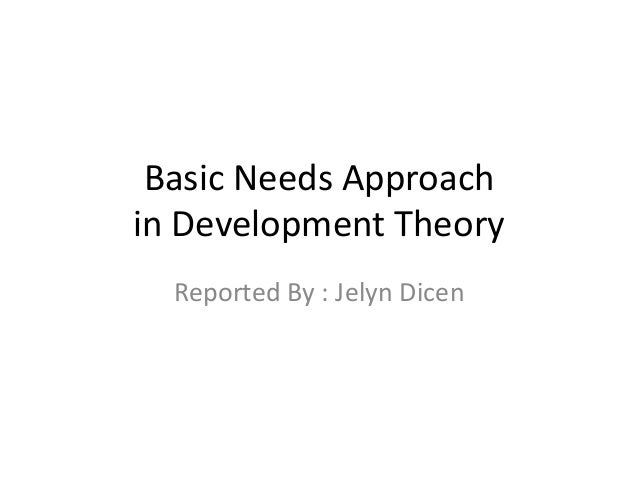 Basic Needs Approach in Development Theory Reported By : Jelyn Dicen
