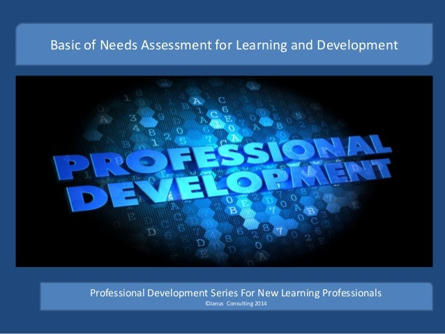 Basic of Needs Assessment for Learning and Development Professional Development Series For New Learning Professionals ©Jan...