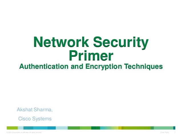 © 2012 Cisco and/or its affiliates. All rights reserved. Cisco Public 1 Network Security Primer Authentication and Encrypt...