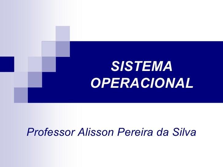SISTEMA             OPERACIONAL   Professor Alisson Pereira da Silva