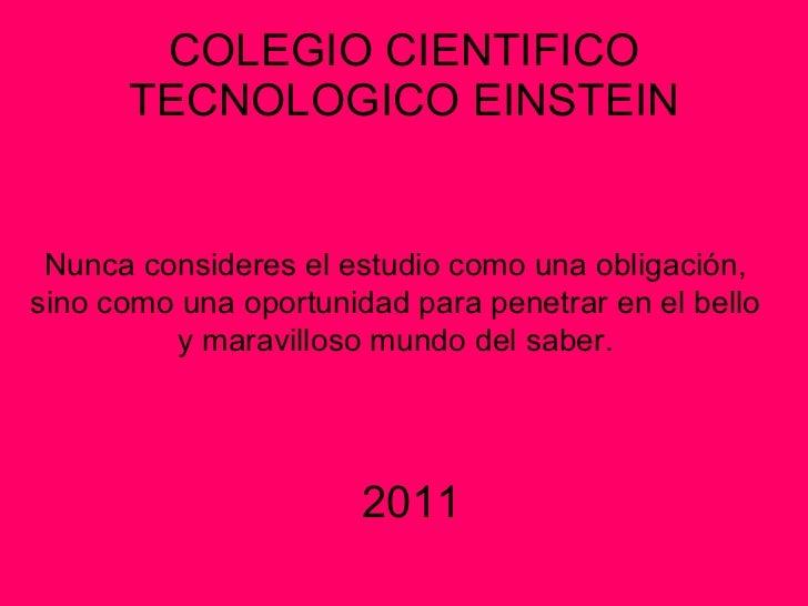 COLEGIO CIENTIFICO TECNOLOGICO EINSTEIN Nunca consideres el estudio como una obligación,  sino como una oportunidad para p...