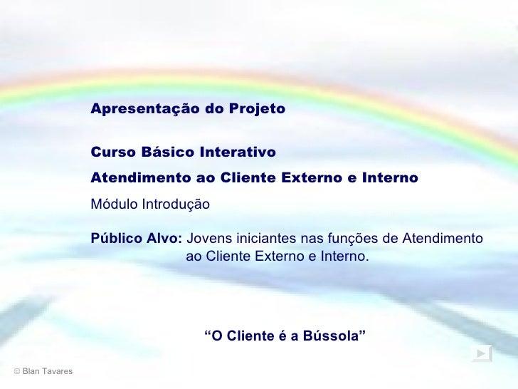 Apresentação do Projeto Curso Básico Interativo Atendimento ao Cliente Externo e Interno Módulo Introdução Público Alvo:  ...