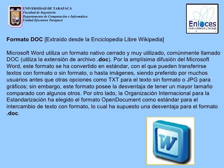 Formato DOC  [Extraído desde la Enciclopedia Libre Wikipedia] Microsoft Word utiliza un formato nativo cerrado y muy utili...