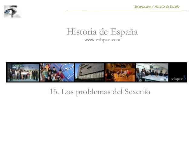 15. Los problemas del Sexenio Historia de España www.eolapaz .com Eolapaz.com / Historia de España