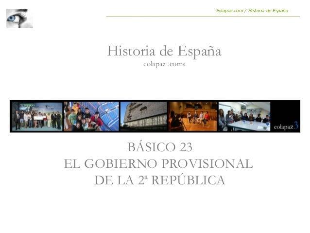 BÁSICO 23 EL GOBIERNO PROVISIONAL DE LA 2ª REPÚBLICA Historia de España eolapaz .coms Eolapaz.com / Historia de España