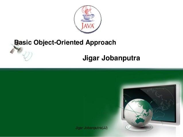 Basic Object-Oriented Approach Jigar Jobanputra Jigar Jobanputra(JJ)