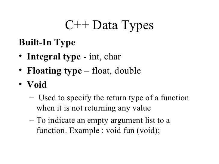 C++ Data Types <ul><li>Built-In Type </li></ul><ul><li>Integral type  - int, char </li></ul><ul><li>Floating type  – float...