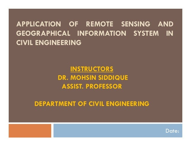 APPLICATION OF REMOTE SENSING AND GEOGRAPHICAL INFORMATION SYSTEM IN CIVIL ENGINEERING Date: INSTRUCTORS DR. MOHSIN SIDDIQ...