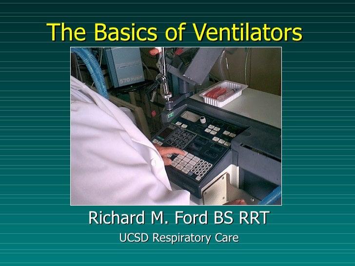 The Basics of Ventilators Richard M. Ford BS RRT UCSD Respiratory Care