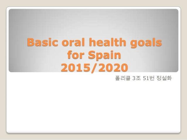 Basic oral health goalsfor Spain2015/2020폴리클 3조 51번 정설화