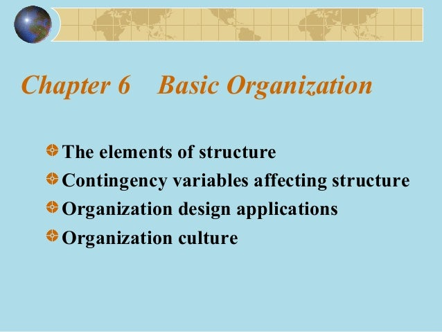 Chapter 6 Basic Organization The elements of structure Contingency variables affecting structure Organization design appli...