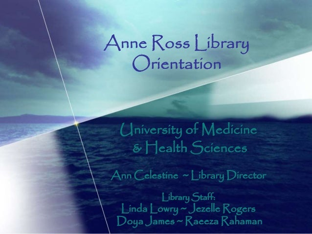 Anne Ross Library Orientation University of Medicine & Health Sciences Ann Celestine ~ Library Director Library Staff: Lin...