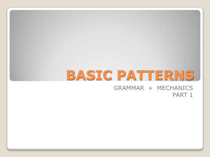 BASIC PATTERNS<br />GRAMMAR  +  MECHANICS<br />PART 1<br />