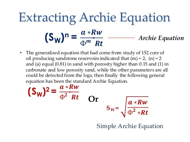 archie equation petrophysics In petrophysics, archie's law relates the in-situ electrical conductivity of a sedimentary rock to its porosity and brine saturation: = here, denotes the porosity, the electrical.