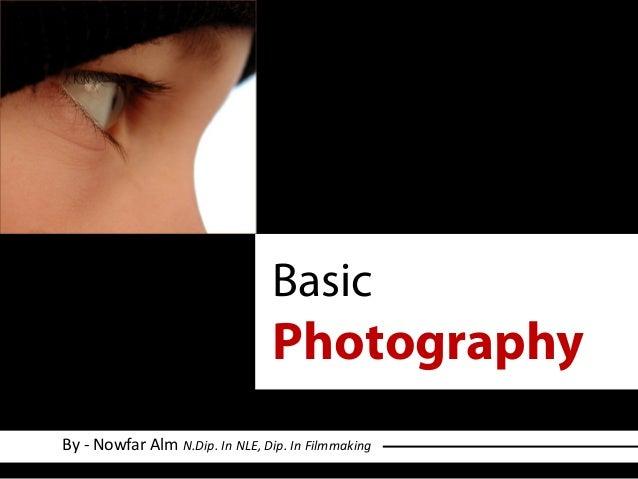 Basic Photography By - Nowfar Alm N.Dip. In NLE, Dip. In Filmmaking